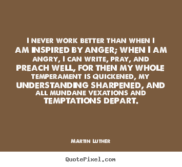 Quotes about motivational - I never work better than when i am inspired by anger; when i am angry,..