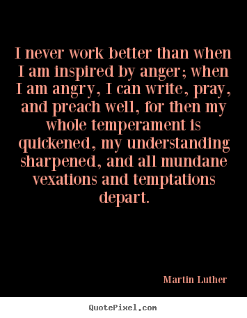 Quote about motivational - I never work better than when i am inspired by anger; when i am..