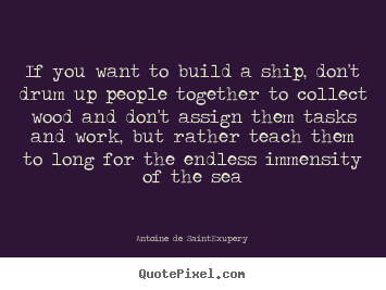 Diy picture quotes about motivational - If you want to build a ship, don't drum up people..