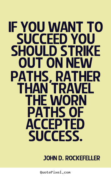 If you want to succeed you should strike out on new paths, rather than.. John D. Rockefeller popular motivational quote