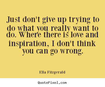 Ella Fitzgerald picture quotes - Just don't give up trying to do what you really want to do. where there.. - Motivational quote