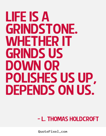 Life is a grindstone. whether it grinds us.. L. Thomas Holdcroft  motivational sayings