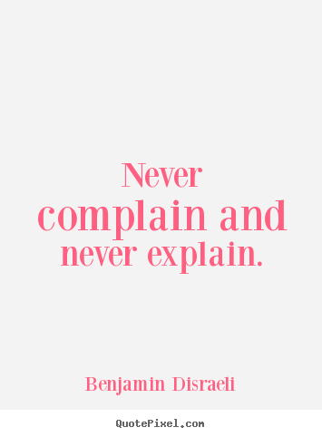 Never complain and never explain. Benjamin Disraeli great motivational quotes