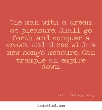 Motivational quote - One man with a dream, at pleasure, shall go forth and conquer a crown,..