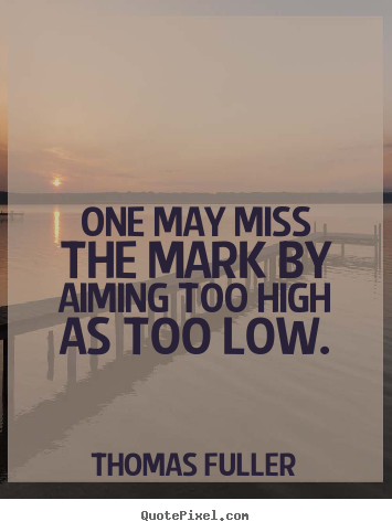 Thomas Fuller poster quotes - One may miss the mark by aiming too high as too low. - Motivational quotes