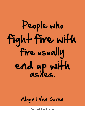 Motivational quote - People who fight fire with fire usually end up with..