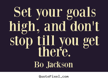 Quote about motivational - Set your goals high, and don't stop till you get there.