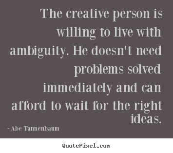 Create picture quotes about motivational - The creative person is willing to live with ambiguity...