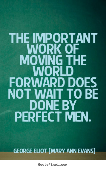 The important work of moving the world forward does not wait.. George Eliot [Mary Ann Evans] great motivational quote