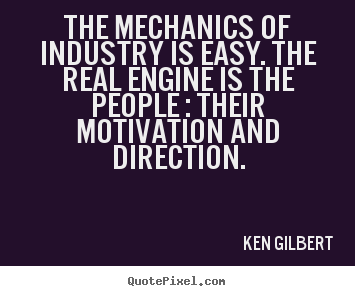Motivational quotes - The mechanics of industry is easy. the real engine..