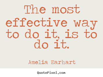 The most effective way to do it, is to do it. Amelia Earhart top motivational quote
