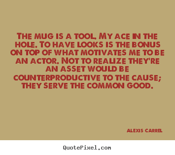 Quotes about motivational - The mug is a tool. my ace in the hole. to have looks..