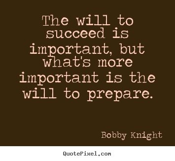 The will to succeed is important, but what's more.. Bobby Knight greatest motivational quotes