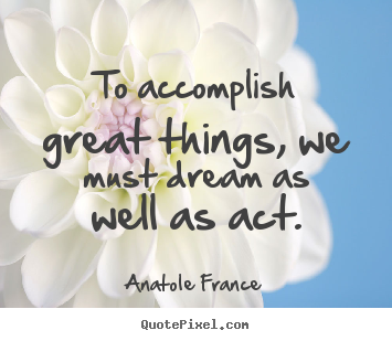 Anatole France pictures sayings - To accomplish great things, we must dream as well as act. - Motivational quote