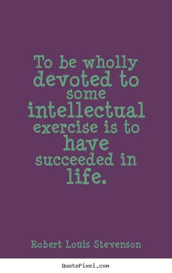 Create your own picture quotes about motivational - To be wholly devoted to some intellectual exercise is to..