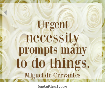 Sayings about motivational - Urgent necessity prompts many to do things.