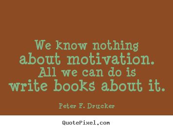 Peter F. Drucker picture quotes - We know nothing about motivation. all we can.. - Motivational quotes