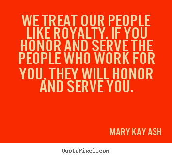 Quotes about motivational - We treat our people like royalty. if you honor and serve..