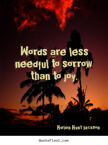 Motivational quote - Words are less needful to sorrow than to joy.