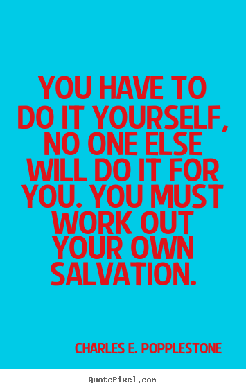 Quotes by charles e popplestone quotepixel quotes about motivational you have to do it yourself no one else will solutioingenieria Gallery
