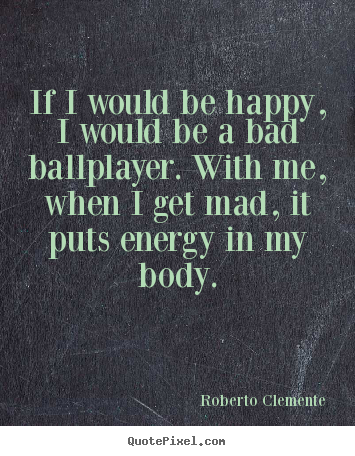 Sayings about motivational - If i would be happy, i would be a bad ballplayer. with me, when..