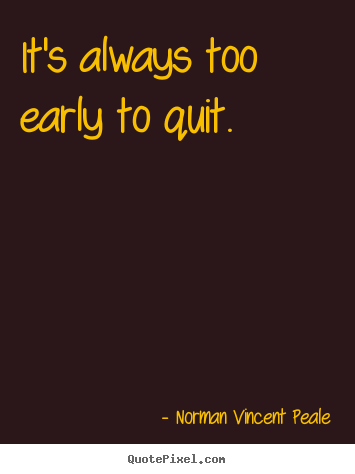 It's always too early to quit. Norman Vincent Peale great motivational quotes