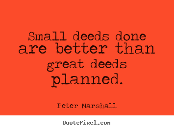 Quotes about motivational - Small deeds done are better than great deeds planned.