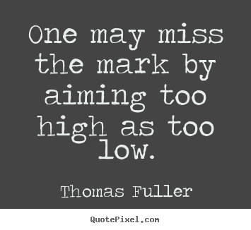 Make Your Own >> Motivational quotes - One may miss the mark by aiming too high as too..