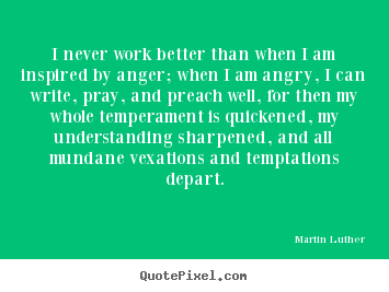 Motivational quote - I never work better than when i am inspired by anger; when i..
