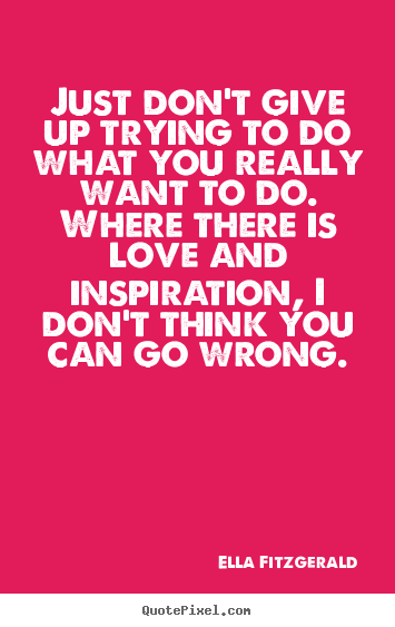 Just don't give up trying to do what you really want.. Ella Fitzgerald great motivational quotes