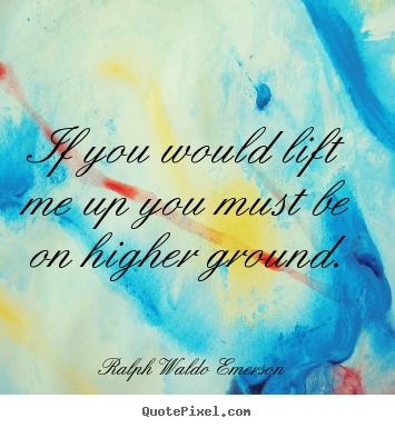 If you would lift me up you must be on higher ground. Ralph Waldo Emerson  motivational quotes
