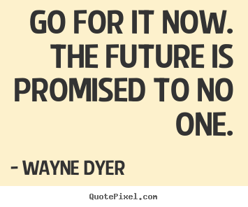 Create custom picture quotes about motivational - Go for it now. the future is promised to no one.