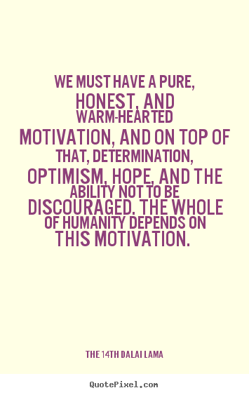 We must have a pure, honest, and warm-hearted motivation,.. The 14th Dalai Lama greatest motivational quote