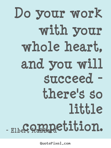 Elbert Hubbard picture quote - Do your work with your whole heart, and you will.. - Motivational quote