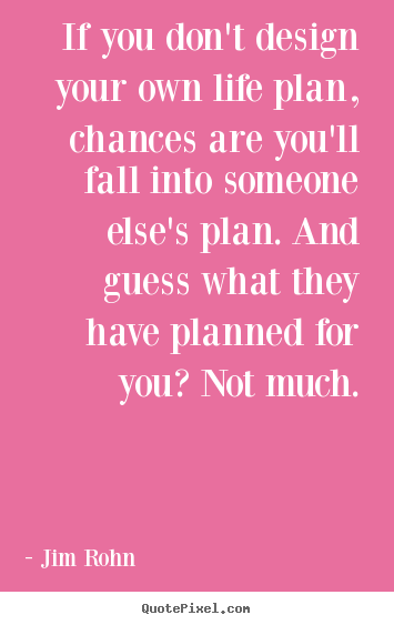 If you don't design your own life plan, chances are you'll.. Jim Rohn famous motivational quotes