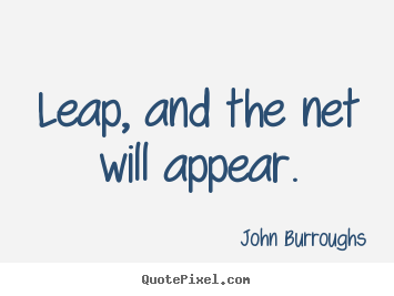 Quote about motivational - Leap, and the net will appear.