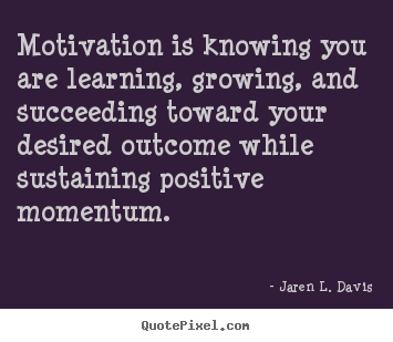 Quote about motivational - Motivation is knowing you are learning, growing, and..