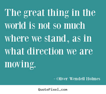 the great thing in the world is not so much where we stand