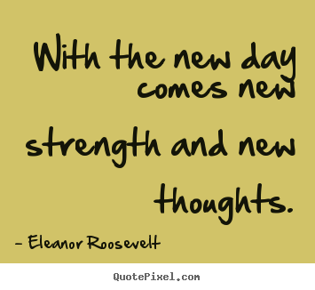 Thought For The Day Quotes Prepossessing With The New Day Comes New Strength And New Thoughtseleanor