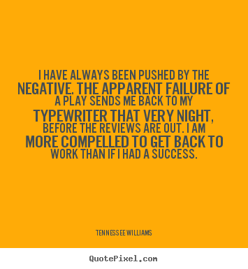 Motivational quotes - I have always been pushed by the negative. the apparent..