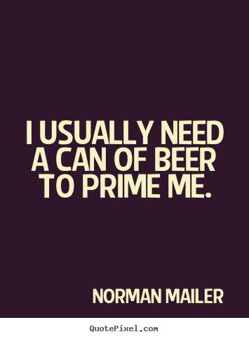 Motivational quote - I usually need a can of beer to prime me.