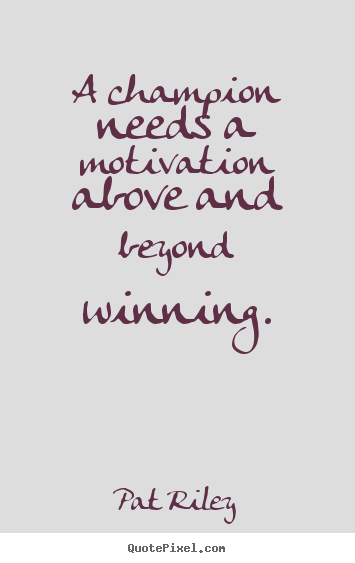 Design your own picture quotes about motivational - A champion needs a motivation above and beyond winning.