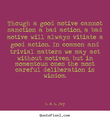 Make picture quote about motivational - Though a good motive cannot sanction a bad action, a bad motive will..