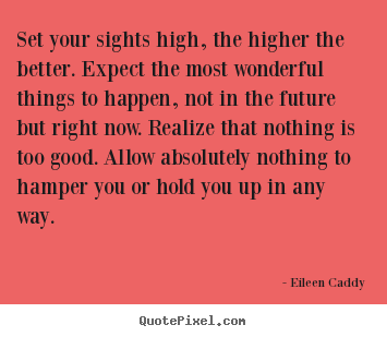 Motivational quote - Set your sights high, the higher the better. expect the most..