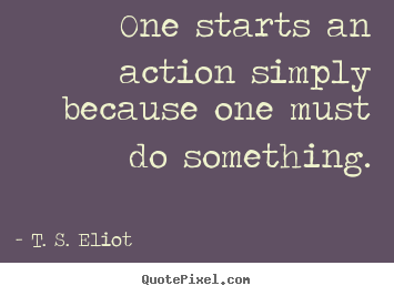 One Starts An Action Simply Because One Must Do