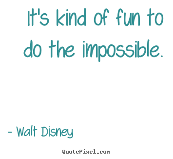 Sayings about motivational - It's kind of fun to do the impossible.