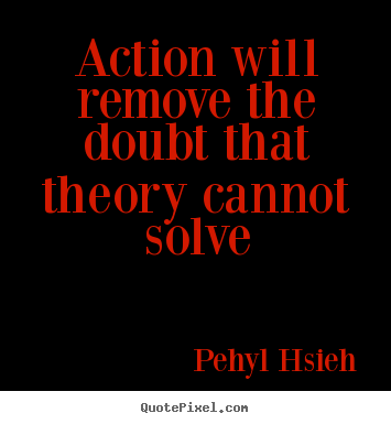 Pehyl Hsieh picture quotes - Action will remove the doubt that theory cannot.. - Motivational quotes