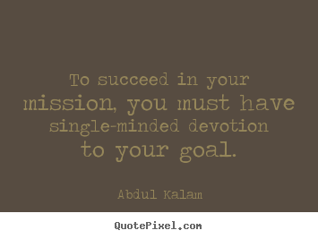 Abdul Kalam picture quotes - To succeed in your mission, you must have single-minded devotion.. - Success quotes