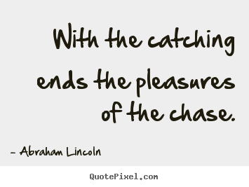Sayings about success - With the catching ends the pleasures of the..