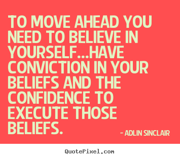 Adlin Sinclair picture quotes - To move ahead you need to believe in yourself...have conviction.. - Success quotes